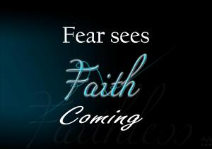 Fear sees faith coming