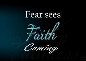 Fear sees faith coming